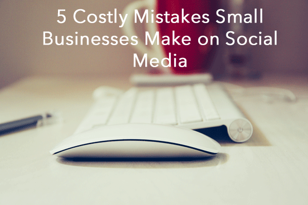 5 Costly Mistakes Small Businesses Make on Social Media - Blog Header